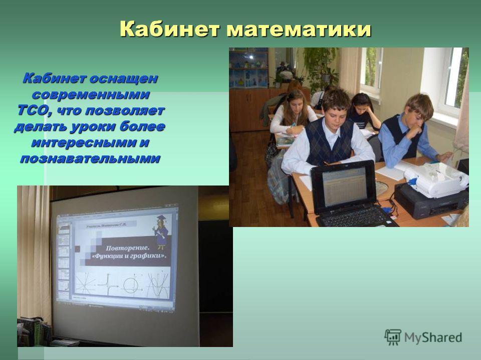 Кабинет математики Кабинет оснащен современными ТСО, что позволяет делать уроки более интересными и познавательными
