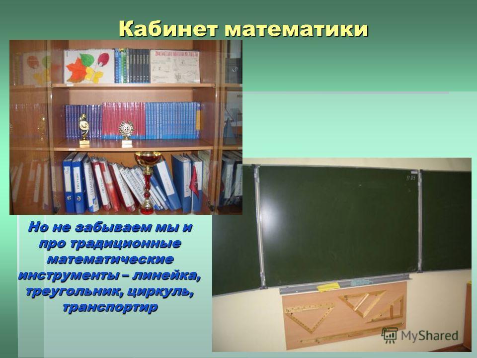 Кабинет математики Но не забываем мы и про традиционные математические инструменты – линейка, треугольник, циркуль, транспортир