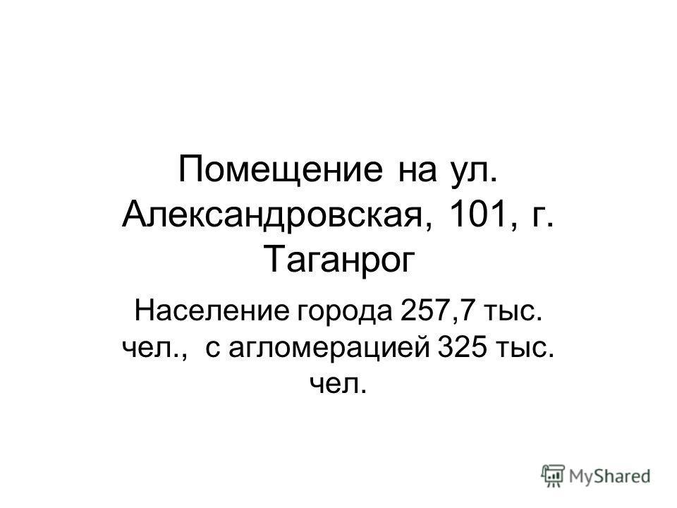 Помещение на ул. Александровская, 101, г. Таганрог Население города 257,7 тыс. чел., с агломерацией 325 тыс. чел.