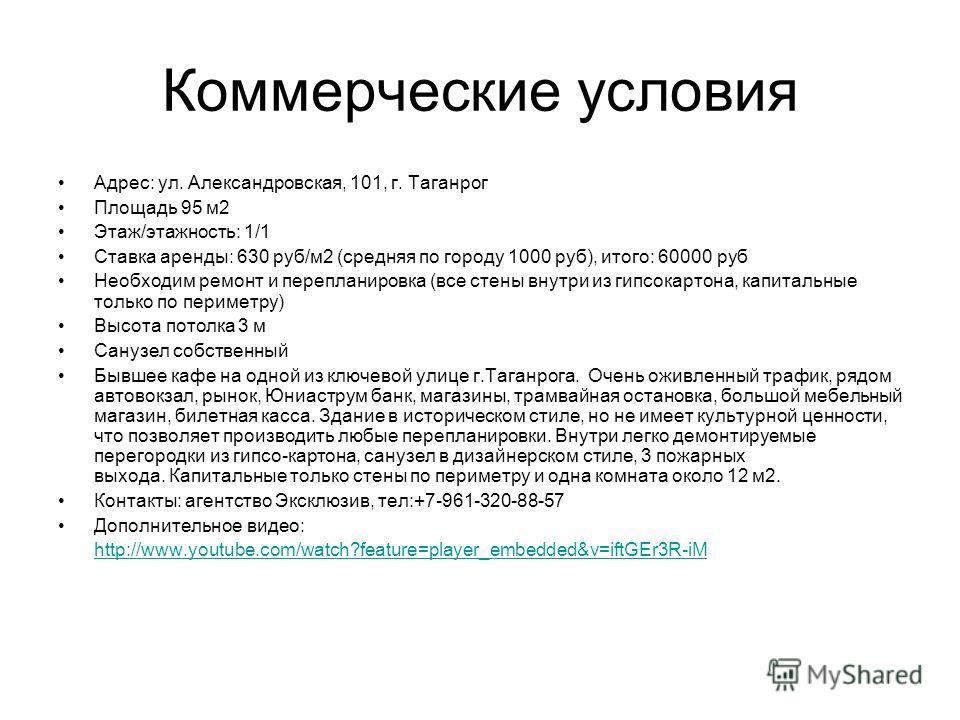 Коммерческие условия Адрес: ул. Александровская, 101, г. Таганрог Площадь 95 м2 Этаж/этажность: 1/1 Ставка аренды: 630 руб/м2 (средняя по городу 1000 руб), итого: 60000 руб Необходим ремонт и перепланировка (все стены внутри из гипсокартона, капиталь