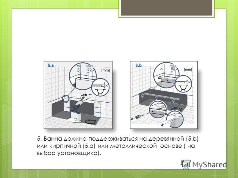 5. Ванна должна поддерживаться на деревянной (5.b) или кирпичной (5.a) или металлической основе ( на выбор установщика).