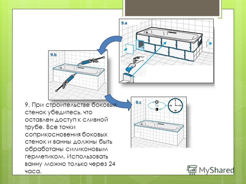 9. При строительстве боковых стенок убедитесь, что оставлен доступ к сливной трубе. Все точки соприкосновения боковых стенок и ванны должны быть обработаны силиконовым герметиком. Использовать ванну можно только через 24 часа.
