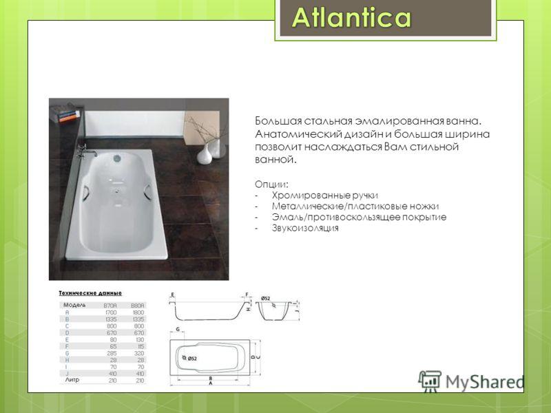 Большая стальная эмалированная ванна. Анатомический дизайн и большая ширина позволит наслаждаться Вам стильной ванной. Опции: -Хромированные ручки -Металлические/пластиковые ножки -Эмаль/противоскользящее покрытие -Звукоизоляция