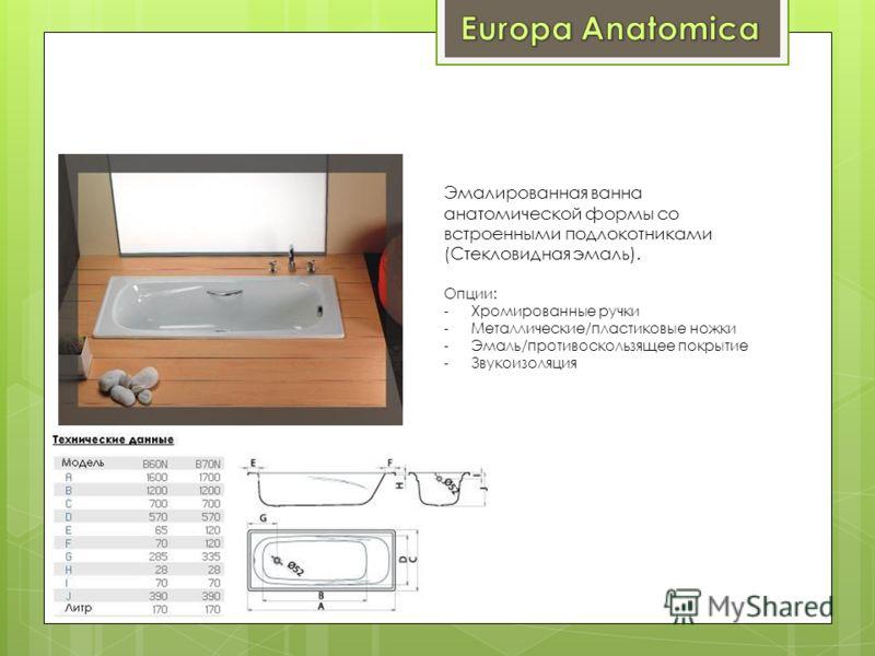 Эмалированная ванна анатомической формы со встроенными подлокотниками (Стекловидная эмаль). Опции: -Хромированные ручки -Металлические/пластиковые ножки -Эмаль/противоскользящее покрытие -Звукоизоляция