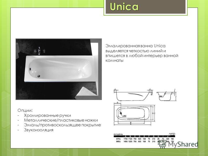 Эмалированная ванна Unica выделяется четкостью линий и впишется в любой интерьер ванной комнаты Опции: -Хромированные ручки -Металлические/пластиковые ножки -Эмаль/противоскользящее покрытие -Звукоизоляция