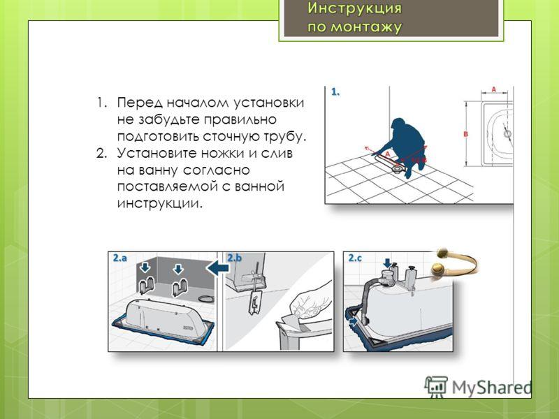 1.Перед началом установки не забудьте правильно подготовить сточную трубу. 2.Установите ножки и слив на ванну согласно поставляемой с ванной инструкции.