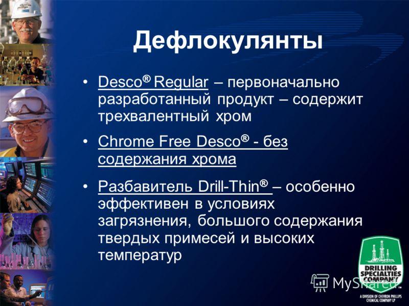 Дефлокулянты Desco ® Regular – первоначально разработанный продукт – содержит трехвалентный хром Chrome Free Desco ® - без содержания хрома Разбавитель Drill-Thin ® – особенно эффективен в условиях загрязнения, большого содержания твердых примесей и