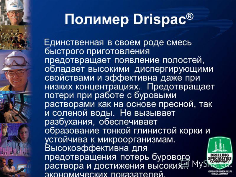 Полимер Drispac ® Единственная в своем роде смесь быстрого приготовления предотвращает появление полостей, обладает высокими диспергирующими свойствами и эффективна даже при низких концентрациях. Предотвращает потери при работе с буровыми растворами