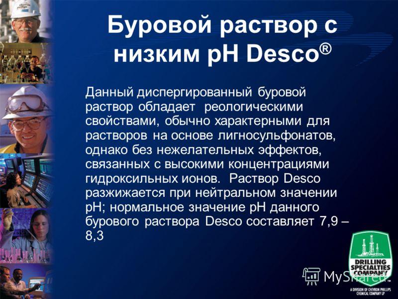 Буровой раствор с низким pH Desco ® Данный диспергированный буровой раствор обладает реологическими свойствами, обычно характерными для растворов на основе лигносульфонатов, однако без нежелательных эффектов, связанных с высокими концентрациями гидро
