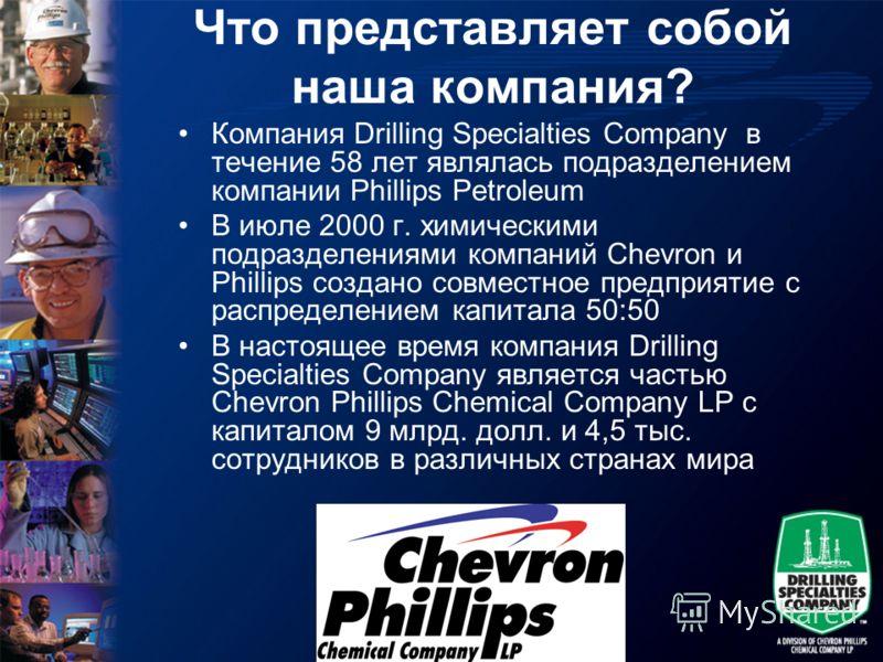 Что представляет собой наша компания? Компания Drilling Specialties Company в течение 58 лет являлась подразделением компании Phillips Petroleum В июле 2000 г. химическими подразделениями компаний Chevron и Phillips создано совместное предприятие с р