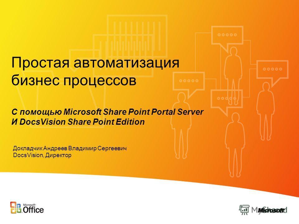 Простая автоматизация бизнес процессов С помощью Microsoft Share Point Portal Server И DocsVision Share Point Edition Докладчик Андреев Владимир Сергеевич DocsVision, Директор
