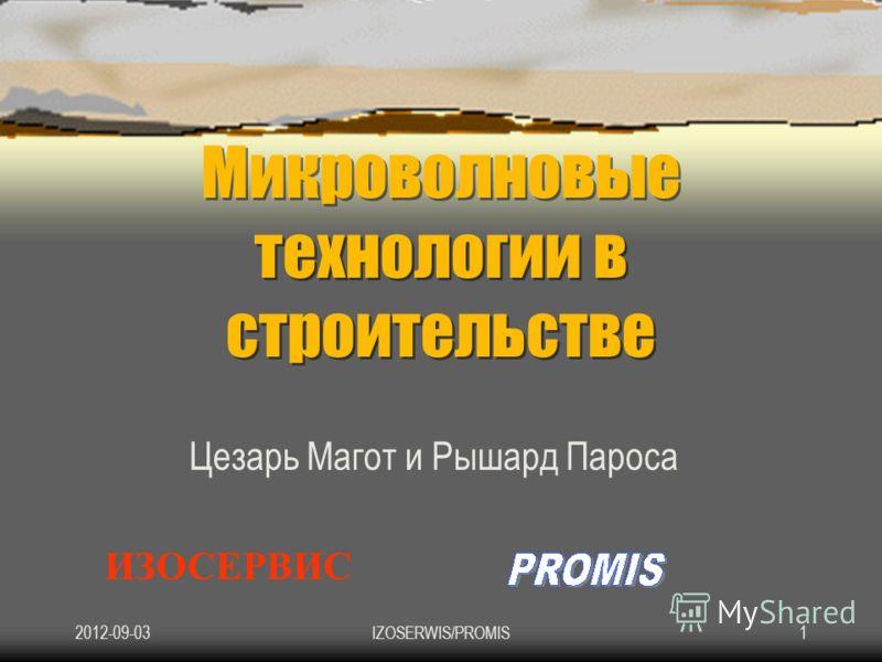 2012-09-03IZOSERWIS/PROMIS1 Микроволновые технологии в строительстве Цезарь Магот и Рышард Пароса ИЗОСЕРВИС