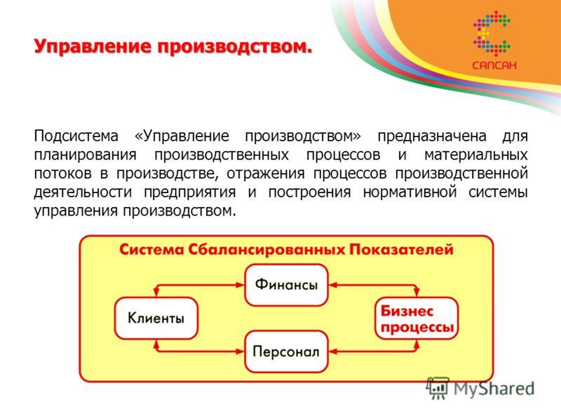 Управление производством. Подсистема «Управление производством» предназначена для планирования производственных процессов и материальных потоков в производстве, отражения процессов производственной деятельности предприятия и построения нормативной си
