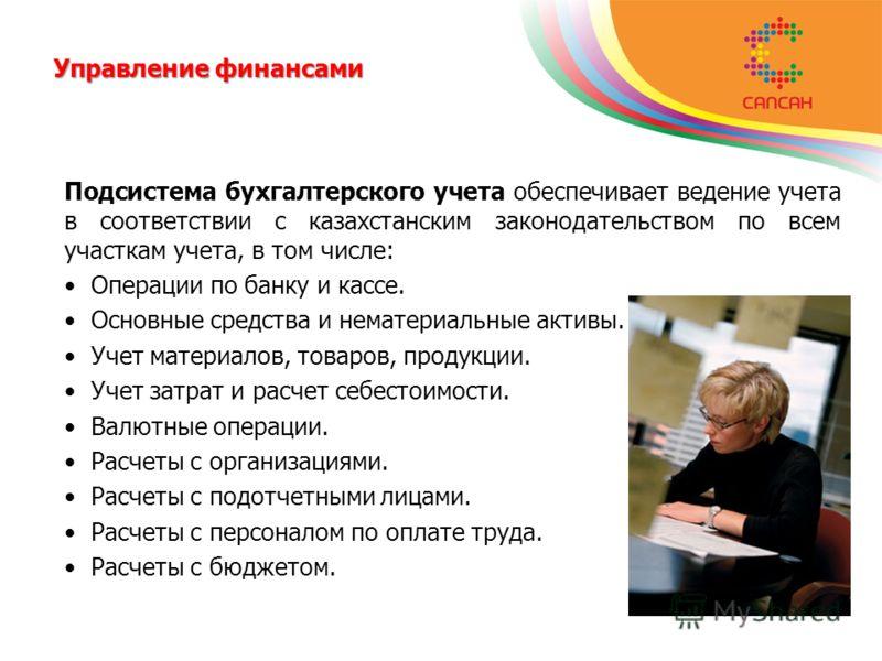 Управление финансами Подсистема бухгалтерского учета обеспечивает ведение учета в соответствии с казахстанским законодательством по всем участкам учета, в том числе: Операции по банку и кассе. Основные средства и нематериальные активы. Учет материало