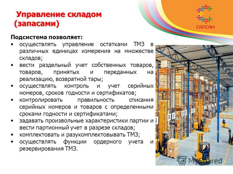 Управление складом (запасами) Управление складом (запасами) Подсистема позволяет: осуществлять управление остатками ТМЗ в различных единицах измерения на множестве складов; вести раздельный учет собственных товаров, товаров, принятых и переданных на
