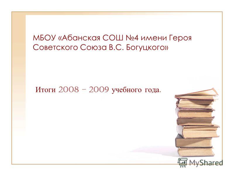 МБОУ «Абанская СОШ 4 имени Героя Советского Союза В.С. Богуцкого» Итоги 2008 – 2009 учебного года.