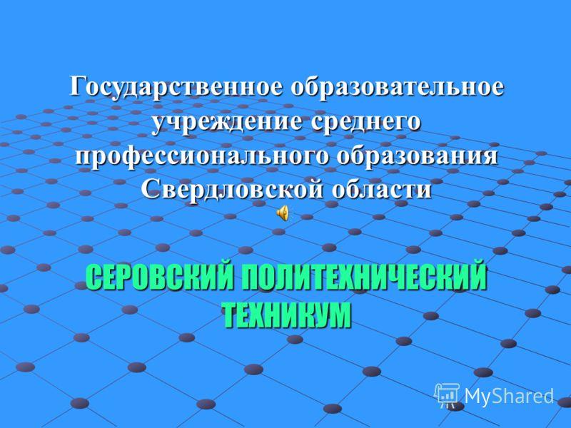 Государственное образовательное учреждение среднего профессионального образования Свердловской области СЕРОВСКИЙ ПОЛИТЕХНИЧЕСКИЙ ТЕХНИКУМ