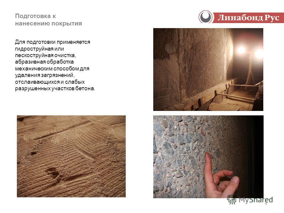 4 Подготовка к нанесению покрытия Для подготовки применяется гидроструйная или пескоструйная очистка, абразивная обработка механическим способом для удаления загрязнений, отслаивающихся и слабых разрушенных участков бетона.