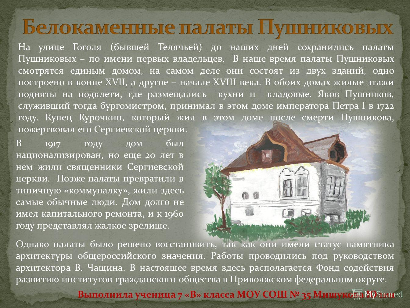 На улице Гоголя (бывшей Телячьей) до наших дней сохранились палаты Пушниковых – по имени первых владельцев. В наше время палаты Пушниковых смотрятся единым домом, на самом деле они состоят из двух зданий, одно построено в конце XVII, а другое – начал