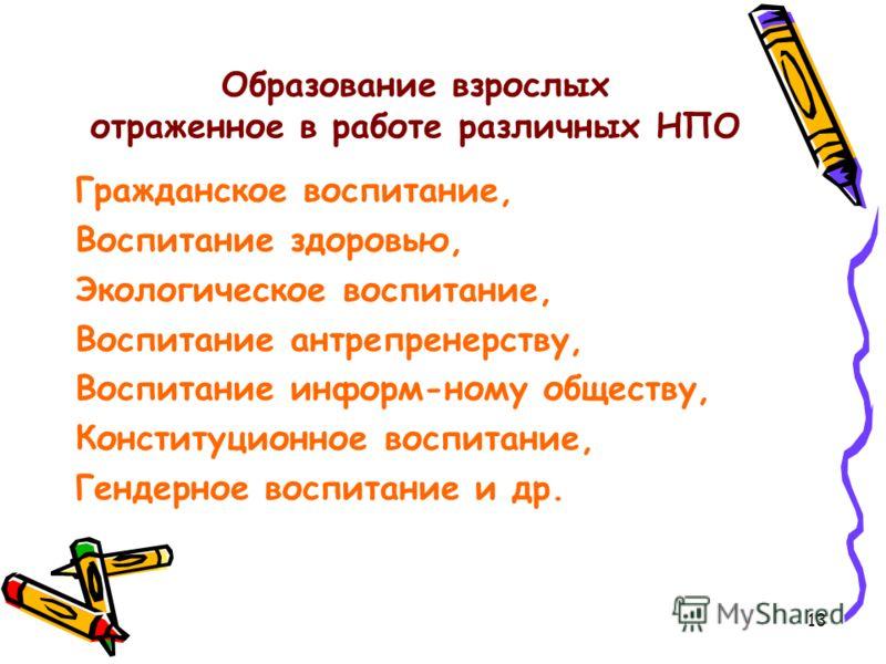 Образование взрослых отраженное в работе различных НПО Гражданское воспитание, Воспитание здоровью, Экологическое воспитание, Воспитание антрепренерству, Воспитание информ-ному обществу, Конституционное воспитание, Гендерное воспитание и др. 13