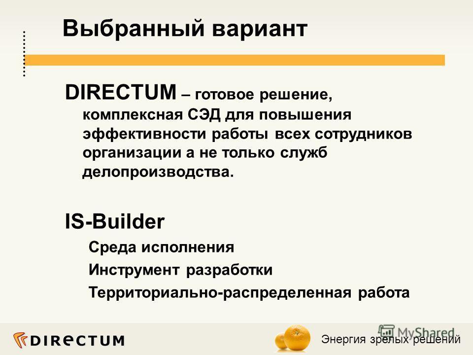 Энергия зрелых решений Выбранный вариант DIRECTUM – готовое решение, комплексная СЭД для повышения эффективности работы всех сотрудников организации а не только служб делопроизводства. IS-Builder Среда исполнения Инструмент разработки Территориально-
