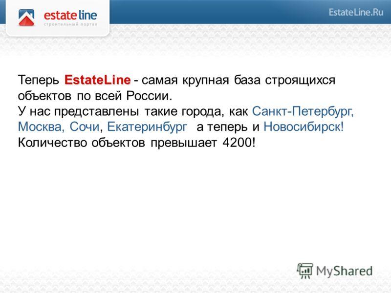 EstateLine Теперь EstateLine - самая крупная база строящихся объектов по всей России. У нас представлены такие города, как Санкт-Петербург, Москва, Сочи, Екатеринбург а теперь и Новосибирск! Количество объектов превышает 4200!
