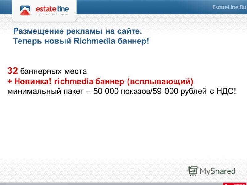 32 баннерных места + Новинка! richmedia баннер (всплывающий) минимальный пакет – 50 000 показов/59 000 рублей c НДС! Размещение рекламы на сайте. Теперь новый Richmedia баннер!