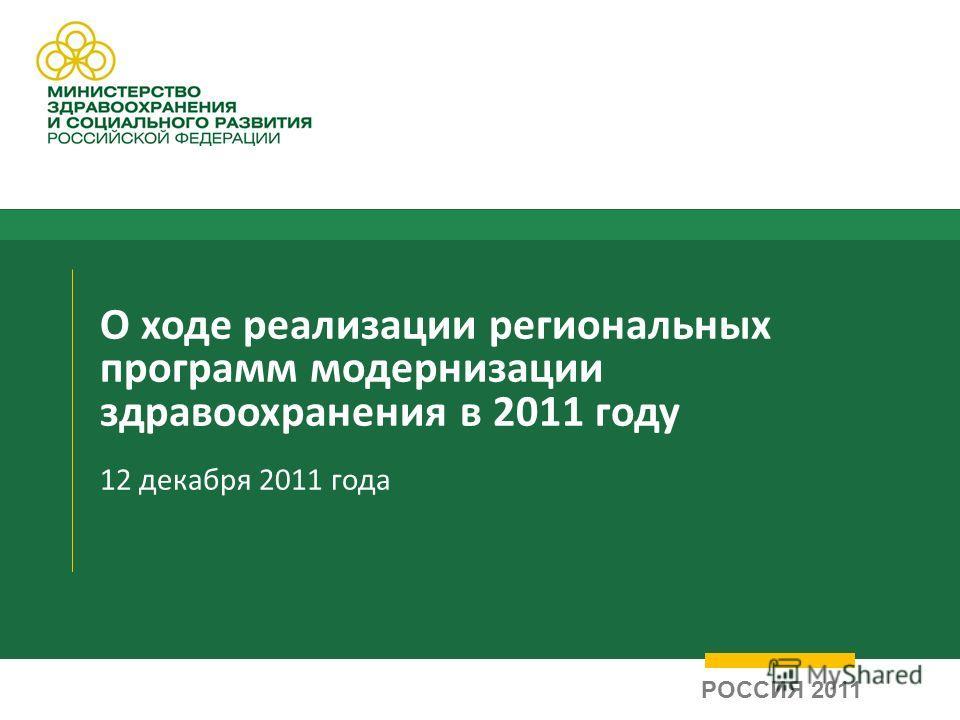 О ходе реализации региональных программ модернизации здравоохранения в 2011 году 12 декабря 2011 года РОССИЯ 2011