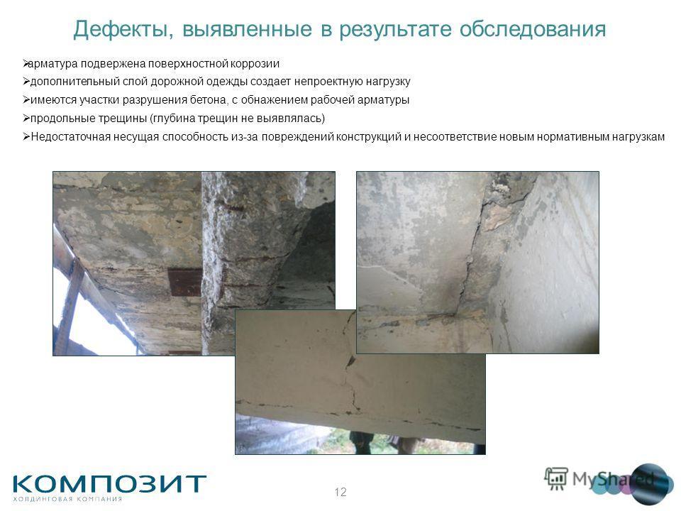 12 арматура подвержена поверхностной коррозии дополнительный слой дорожной одежды создает непроектную нагрузку имеются участки разрушения бетона, с обнажением рабочей арматуры продольные трещины (глубина трещин не выявлялась) Недостаточная несущая сп