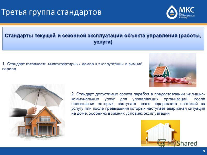 Третья группа стандартов 9 Стандарты текущей и сезонной эксплуатации объекта управления (работы, услуги) 1. Стандарт готовности многоквартирных домов к эксплуатации в зимний период 2. Стандарт допустимых сроков перебоя в предоставлении жилищно- комму