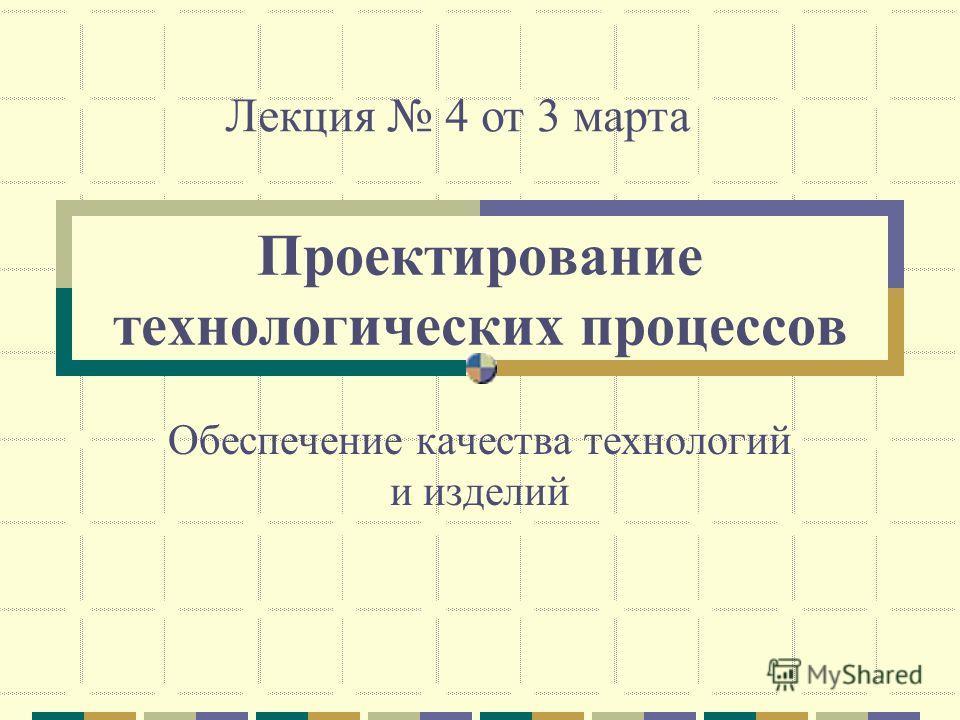 Проектирование технологических процессов Обеспечение качества технологий и изделий Лекция 4 от 3 марта