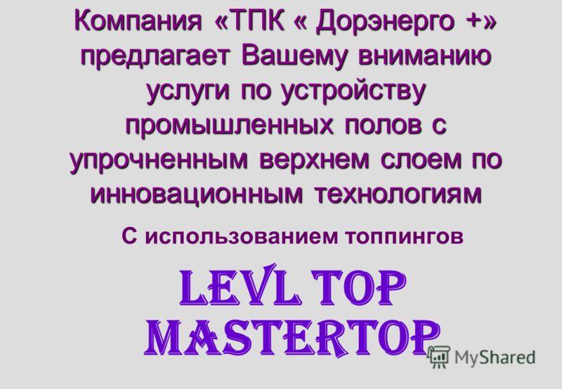 Компания «ТПК « Дорэнерго +» предлагает Вашему вниманию услуги по устройству промышленных полов с упрочненным верхнем слоем по инновационным технологиям С использованием топпингов LEVL TOP MasterTop