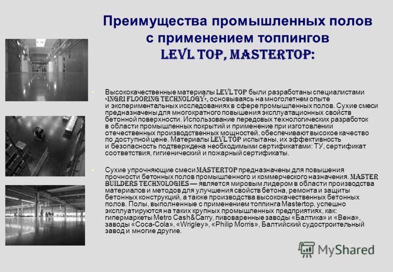 Преимущества промышленных полов с применением топпингов LEVL Top, MasterTop: Высококачественные материалы LEVL Top были разработаны специалистами «INGRI Flooring Technology», основываясь на многолетнем опыте и экспериментальных исследованиях в сфере