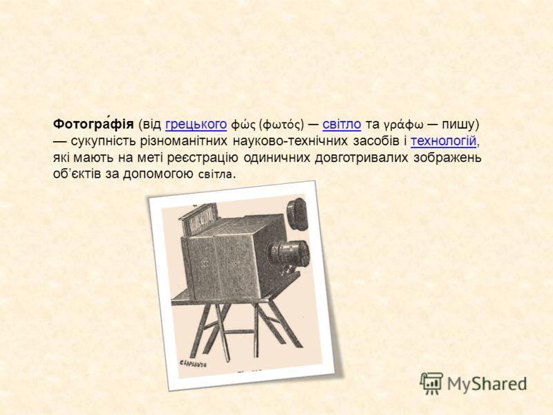 Фотогра́фія (від грецького φώς (φωτός) світло та γράφω пишу) сукупність різноманітних науково-технічних засобів і технологій, які мають на меті реєстрацію одиничних довготривалих зображень обєктів за допомогою світла.грецькогосвітлотехнологій