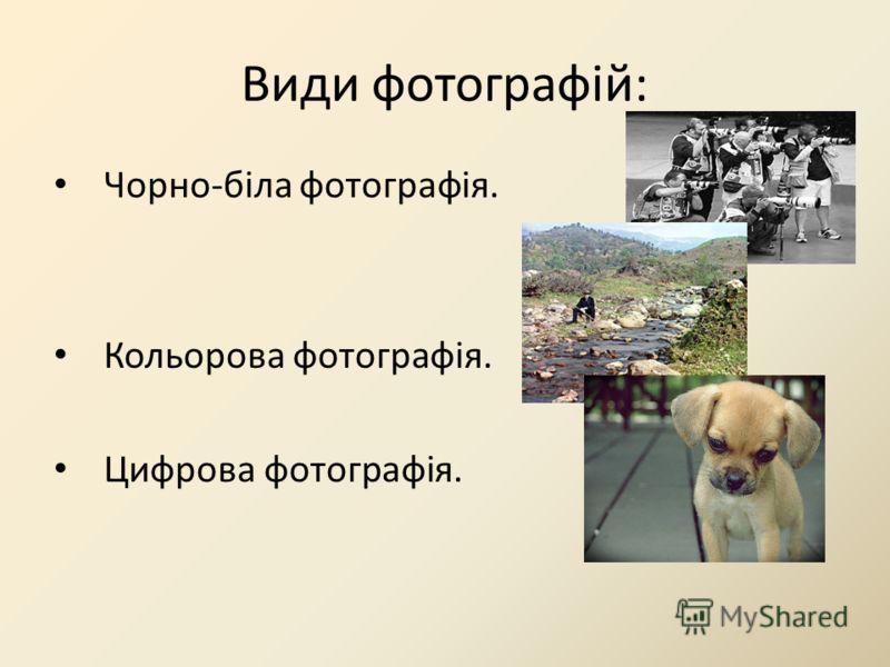 Види фотографій: Чорно-біла фотографія. Кольорова фотографія. Цифрова фотографія.