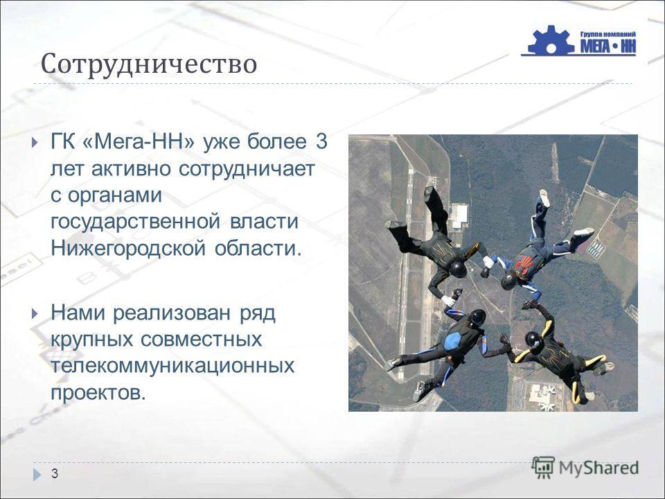 Сотрудничество ГК «Мега-НН» уже более 3 лет активно сотрудничает с органами государственной власти Нижегородской области. Нами реализован ряд крупных совместных телекоммуникационных проектов. 3