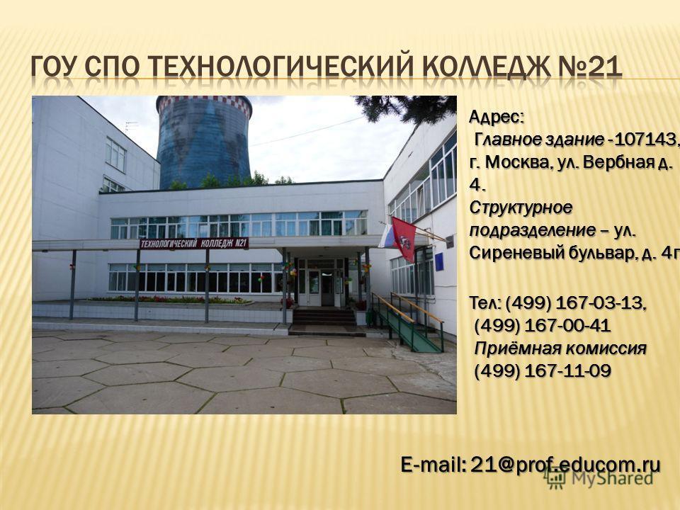 Адрес: Главное здание -107143, г. Москва, ул. Вербная д. 4. Главное здание -107143, г. Москва, ул. Вербная д. 4. Структурное подразделение – ул. Сиреневый бульвар, д. 4г E-mail: 21@prof.educom.ru Тел: (499) 167-03-13, (499) 167-00-41 (499) 167-00-41