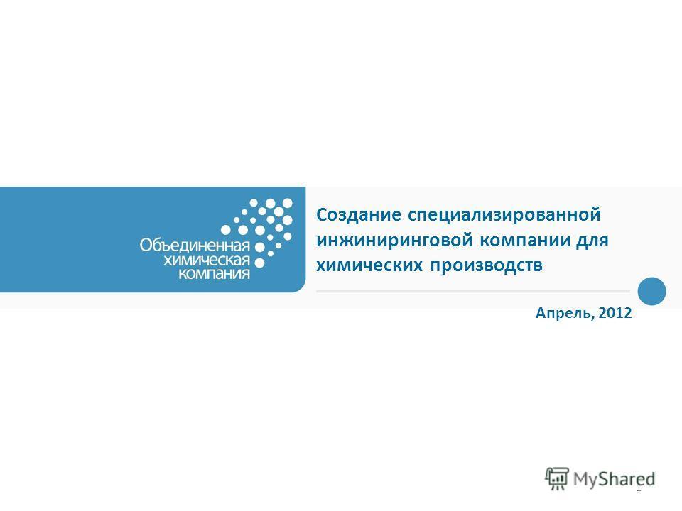 1 Создание специализированной инжиниринговой компании для химических производств Апрель, 2012