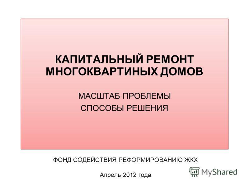 КАПИТАЛЬНЫЙ РЕМОНТ МНОГОКВАРТИНЫХ ДОМОВ МАСШТАБ ПРОБЛЕМЫ СПОСОБЫ РЕШЕНИЯ ФОНД СОДЕЙСТВИЯ РЕФОРМИРОВАНИЮ ЖКХ Апрель 2012 года