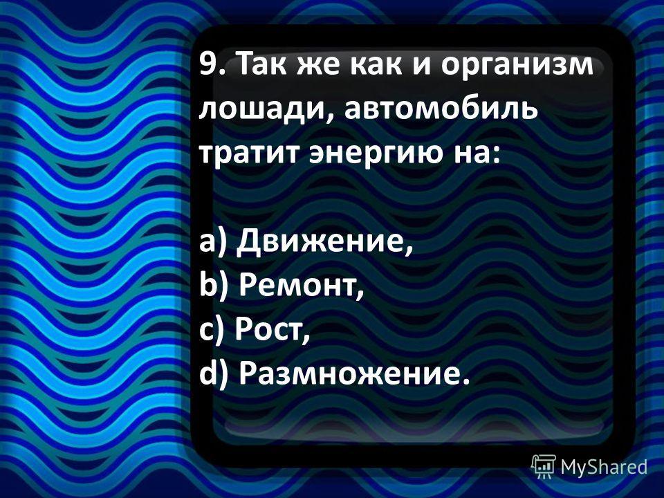 9. Так же как и организм лошади, автомобиль тратит энергию на: a) Движение, b) Ремонт, c) Рост, d) Размножение.