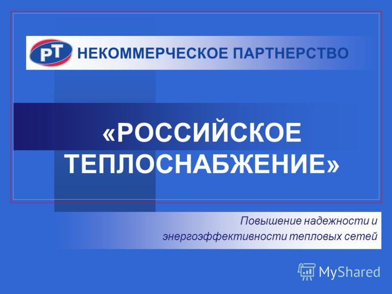 НЕКОММЕРЧЕСКОЕ ПАРТНЕРСТВО «РОССИЙСКОЕ ТЕПЛОСНАБЖЕНИЕ» Повышение надежности и энергоэффективности тепловых сетей