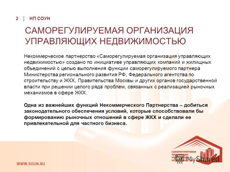 2 | НП СОУН Некоммерческое партнерство «Саморегулируемая организация управляющих недвижимостью» создано по инициативе управляющих компаний и жилищных объединений с целью выполнения функции саморегулируемого партнера Министерства регионального развити