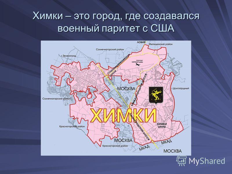 Химки – это город, где создавался военный паритет с США