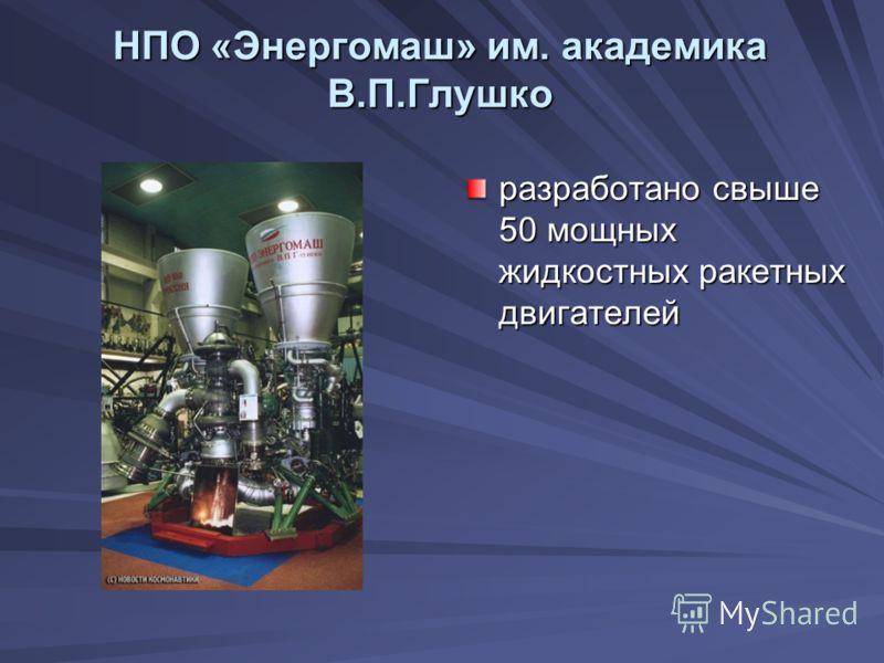НПО «Энергомаш» им. академика В.П.Глушко разработано свыше 50 мощных жидкостных ракетных двигателей