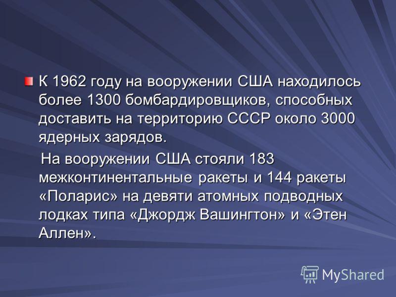 К 1962 году на вооружении США находилось более 1300 бомбардировщиков, способных доставить на территорию СССР около 3000 ядерных зарядов. На вооружении США стояли 183 межконтинентальные ракеты и 144 ракеты «Поларис» на девяти атомных подводных лодках