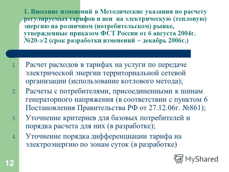 12 1. Внесение изменений в Методические указания по расчету регулируемых тарифов и цен на электрическую (тепловую) энергию на розничном (потребительском) рынке, утвержденные приказом ФСТ России от 6 августа 2004г. 20-э/2 (срок разработки изменений –
