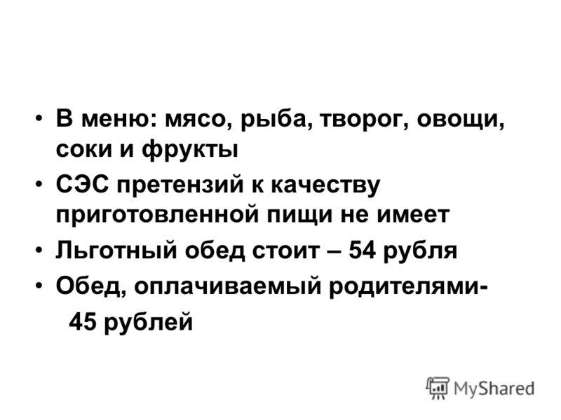 В меню: мясо, рыба, творог, овощи, соки и фрукты СЭС претензий к качеству приготовленной пищи не имеет Льготный обед стоит – 54 рубля Обед, оплачиваемый родителями- 45 рублей
