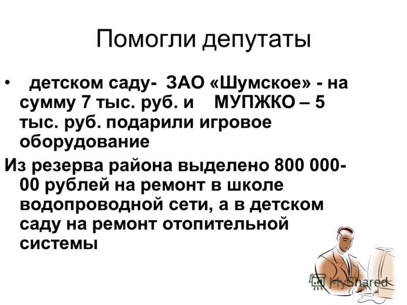 Помогли депутаты детском саду- ЗАО «Шумское» - на сумму 7 тыс. руб. и МУПЖКО – 5 тыс. руб. подарили игровое оборудование Из резерва района выделено 800 000- 00 рублей на ремонт в школе водопроводной сети, а в детском саду на ремонт отопительной систе