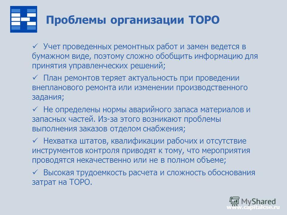 Проблемы организации ТОРО www.capitalcse.ru Учет проведенных ремонтных работ и замен ведется в бумажном виде, поэтому сложно обобщить информацию для принятия управленческих решений; План ремонтов теряет актуальность при проведении внепланового ремонт