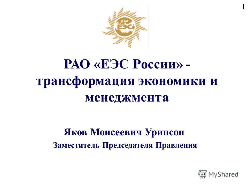 1 Заместитель Председателя Правления Яков Моисеевич Уринсон РАО «ЕЭС России» - трансформация экономики и менеджмента